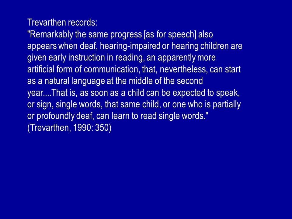 Trevarthen records: Remarkably the same progress [as for speech] also appears when deaf, hearing-impaired or hearing children are given early instruction in reading, an apparently more artificial form of communication, that, nevertheless, can start as a natural language at the middle of the second year....That is, as soon as a child can be expected to speak, or sign, single words, that same child, or one who is partially or profoundly deaf, can learn to read single words. (Trevarthen, 1990: 350)